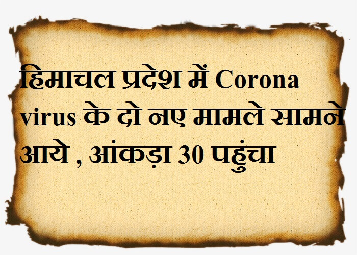 हिमाचल प्रदेश में Corona virus के दो नए मामले सामने आये , आंकड़ा 30 पहुंचा